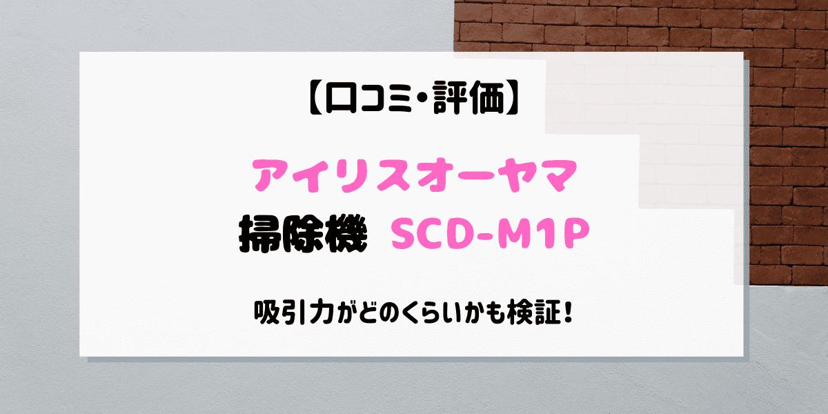 アイリスオーヤマSCD-M1Pの口コミや評価は?吸引力や使い心地をレビュー!