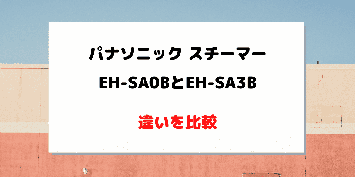 EH-SA0BとEH-SA3Bの違いを比較!おすすめはどっち?