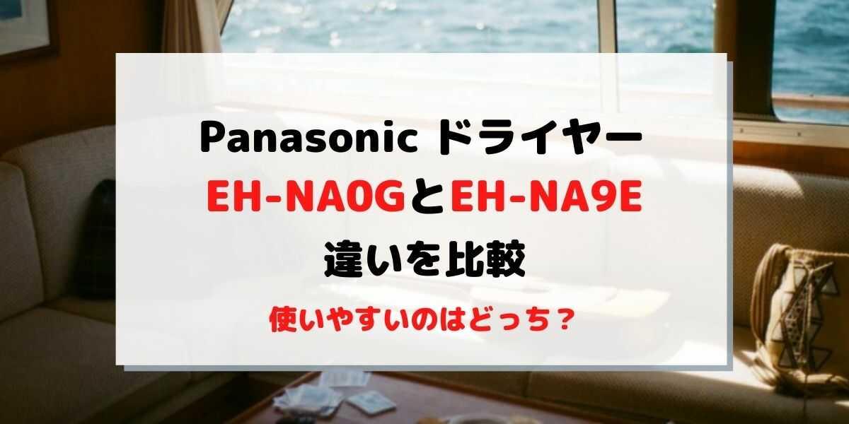 EH-NA0GとEH-NA9Eの違いを比較!どっちが使いやすい?