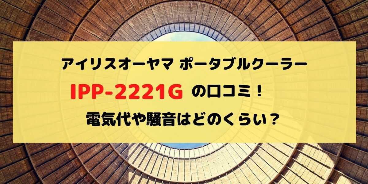 アイリスオーヤマIPP-2221Gの口コミレビュー!電気代や騒音はどのくらい?