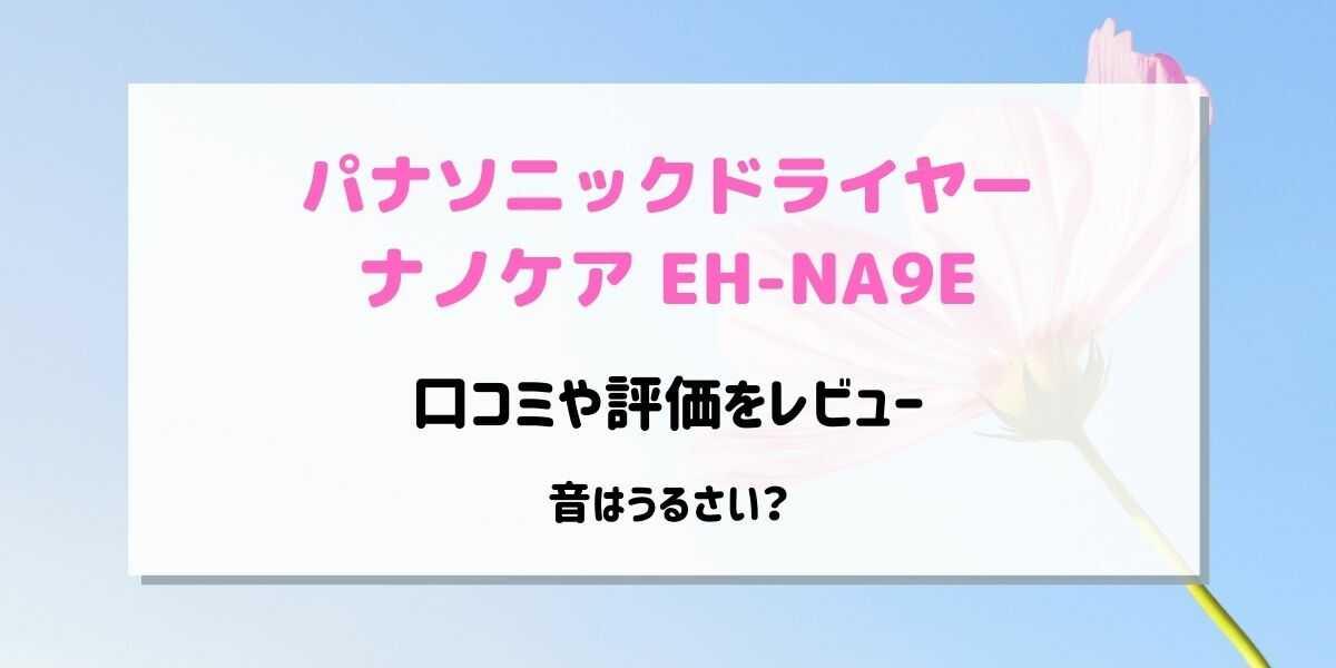 ナノケアEH-NA9Eの口コミや評価を調査!音はうるさい?