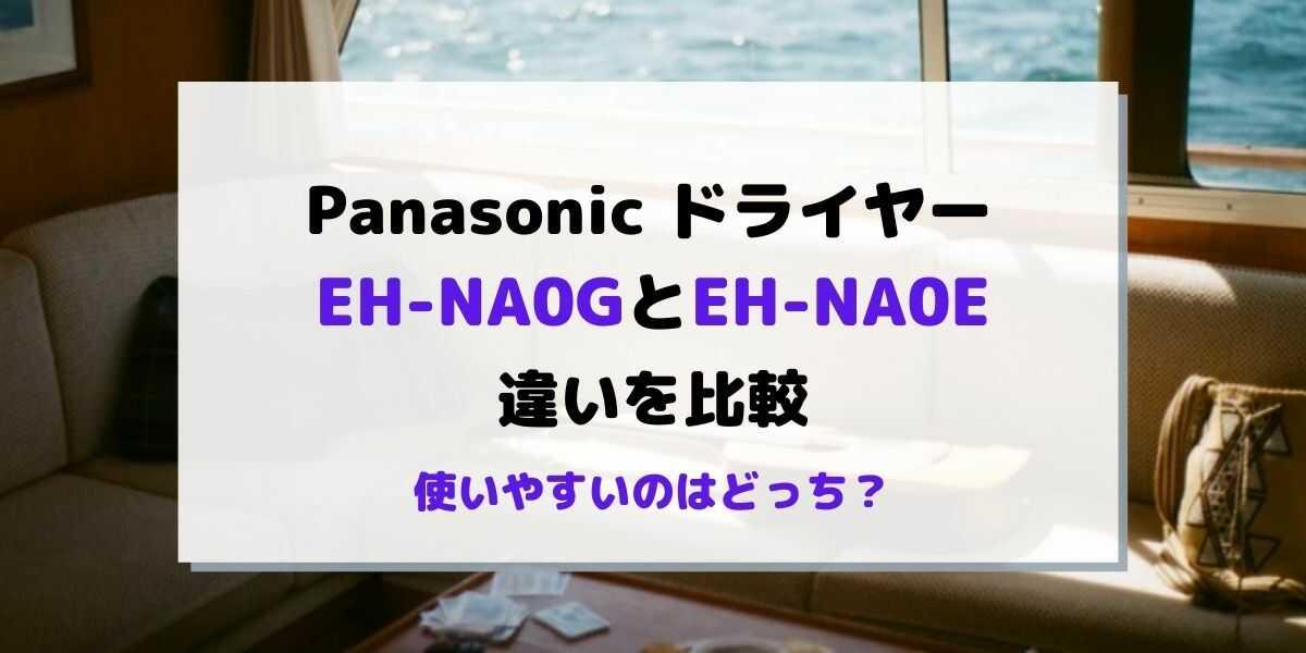 EH-NA0GとEH-NA0Eの違いを比較!どっちが使いやすい?