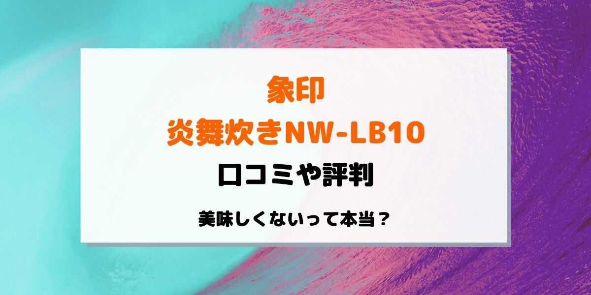 炎舞炊きNW-LB10の口コミ評判を紹介!美味しくないって本当?