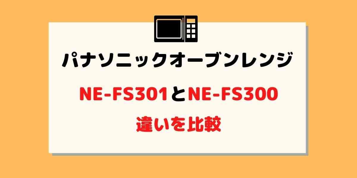 NE-FS301とNE-FS300の違いを比較!どっちがおすすめ?