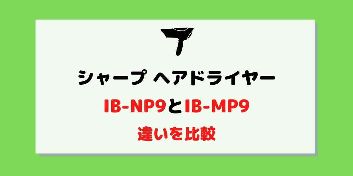 シャープドライヤーIB-NP9と旧型IB-MP9の違いは2つ!比較してみた