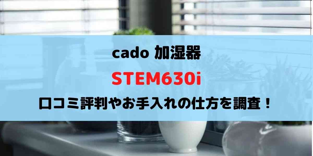 cado加湿器STEM630iの口コミ評判を調査!お手入れは簡単?